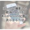 iPhoneで撮影した動画(.mov)をWordPressで表示する方法